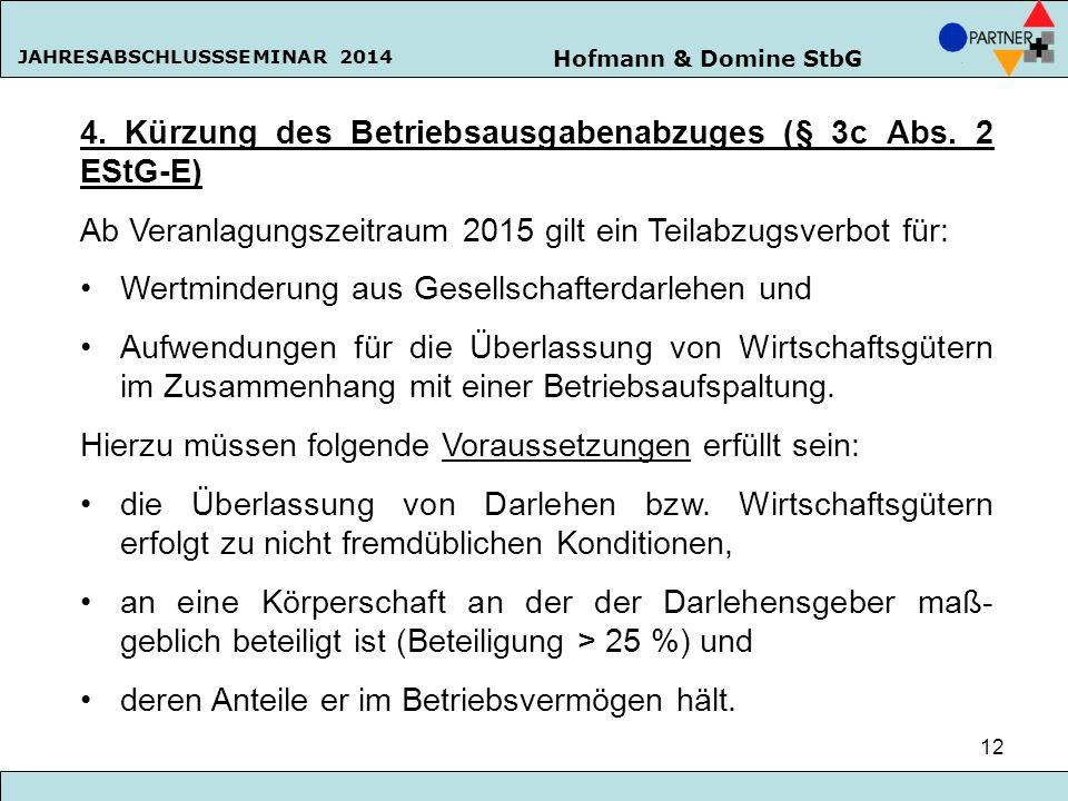 Hofmann & Domine StbG JAHRESABSCHLUSSSEMINAR 2014 12 4. Kürzung des Betriebsausgabenabzuges (§ 3c Abs. 2 EStG-E) Ab Veranlagungszeitraum 2015 gilt ein