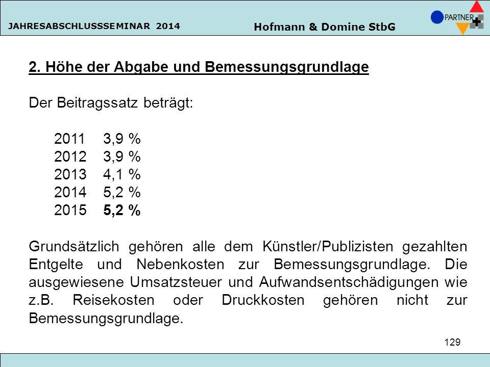 Hofmann & Domine StbG JAHRESABSCHLUSSSEMINAR 2014 129 2. Höhe der Abgabe und Bemessungsgrundlage Der Beitragssatz beträgt: 20113,9 % 20123,9 % 20134,1