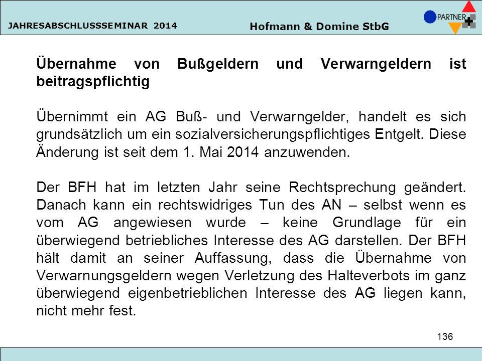 Hofmann & Domine StbG JAHRESABSCHLUSSSEMINAR 2014 136 Übernahme von Bußgeldern und Verwarngeldern ist beitragspflichtig Übernimmt ein AG Buß- und Verw
