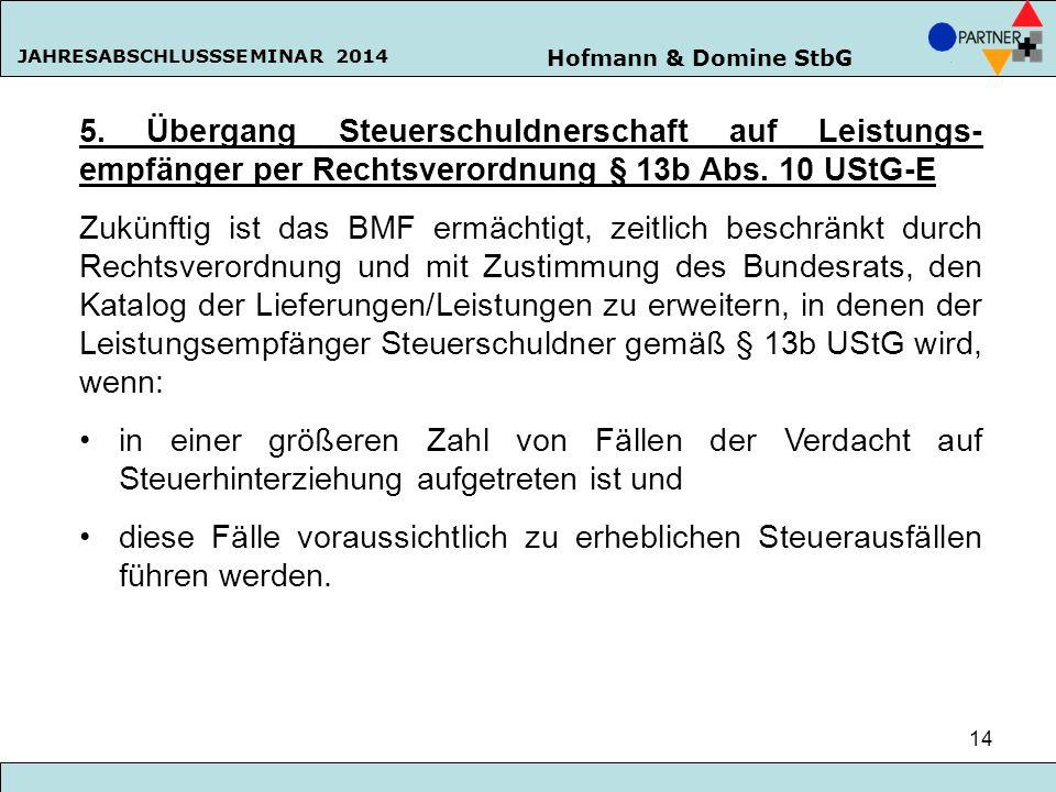 Hofmann & Domine StbG JAHRESABSCHLUSSSEMINAR 2014 14 5. Übergang Steuerschuldnerschaft auf Leistungs- empfänger per Rechtsverordnung § 13b Abs. 10 USt