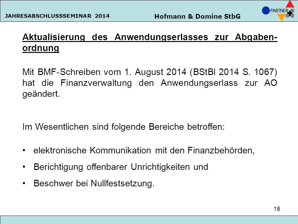 Hofmann & Domine StbG JAHRESABSCHLUSSSEMINAR 2014 16 Aktualisierung des Anwendungserlasses zur Abgaben- ordnung Mit BMF-Schreiben vom 1. August 2014 (