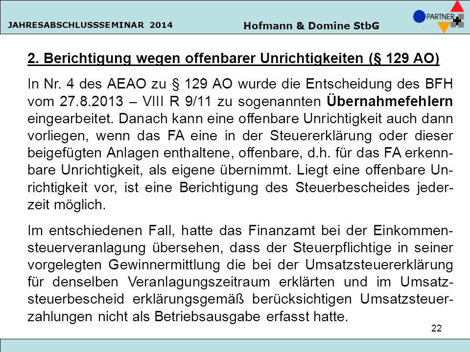 Hofmann & Domine StbG JAHRESABSCHLUSSSEMINAR 2014 22 2. Berichtigung wegen offenbarer Unrichtigkeiten (§ 129 AO) In Nr. 4 des AEAO zu § 129 AO wurde d