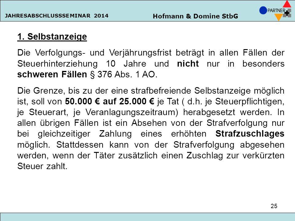Hofmann & Domine StbG JAHRESABSCHLUSSSEMINAR 2014 25 1. Selbstanzeige Die Verfolgungs- und Verjährungsfrist beträgt in allen Fällen der Steuerhinterzi