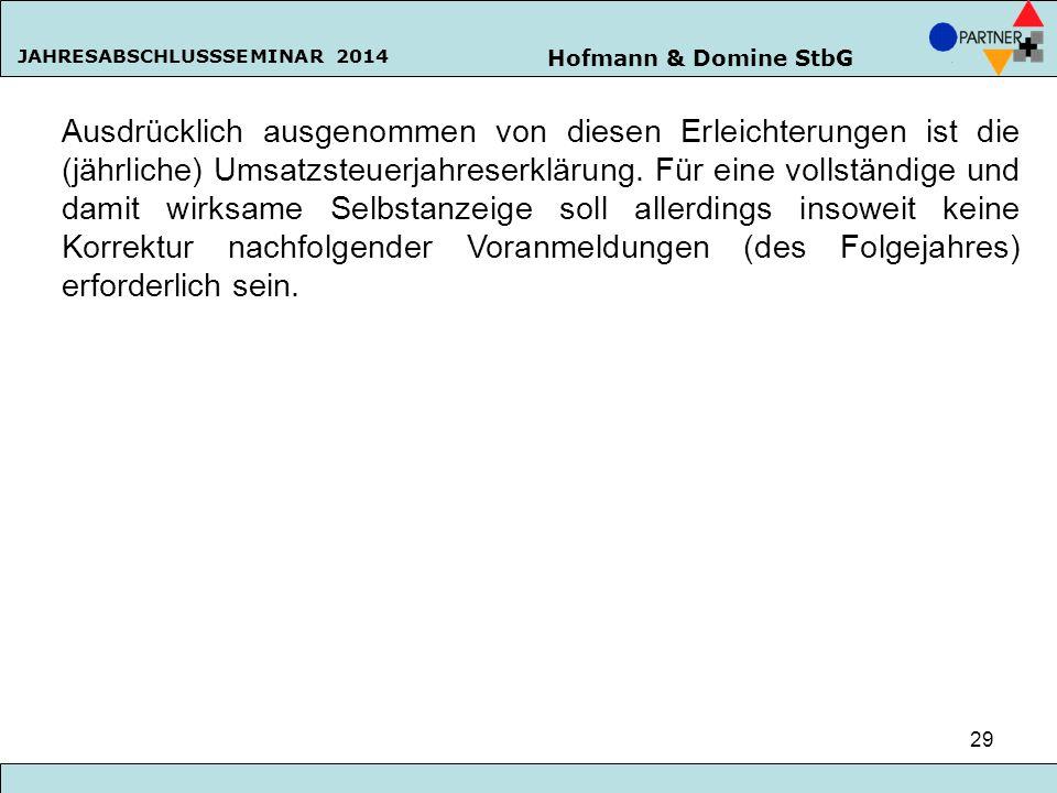 Hofmann & Domine StbG JAHRESABSCHLUSSSEMINAR 2014 29 Ausdrücklich ausgenommen von diesen Erleichterungen ist die (jährliche) Umsatzsteuerjahreserkläru