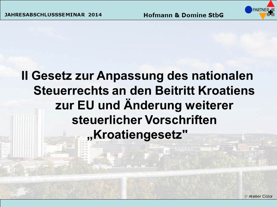 Hofmann & Domine StbG JAHRESABSCHLUSSSEMINAR 2014 30 II Gesetz zur Anpassung des nationalen Steuerrechts an den Beitritt Kroatiens zur EU und Änderung