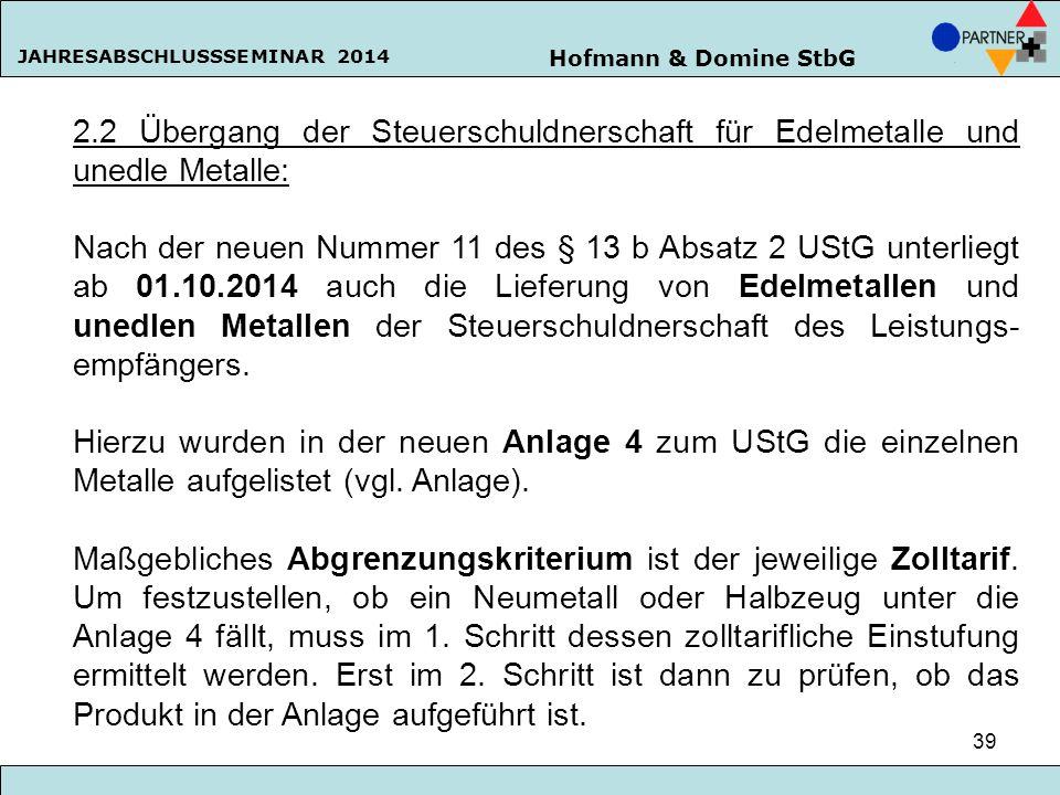 Hofmann & Domine StbG JAHRESABSCHLUSSSEMINAR 2014 39 2.2 Übergang der Steuerschuldnerschaft für Edelmetalle und unedle Metalle: Nach der neuen Nummer