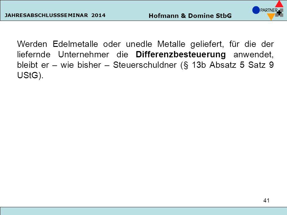 Hofmann & Domine StbG JAHRESABSCHLUSSSEMINAR 2014 41 Werden Edelmetalle oder unedle Metalle geliefert, für die der liefernde Unternehmer die Differenz