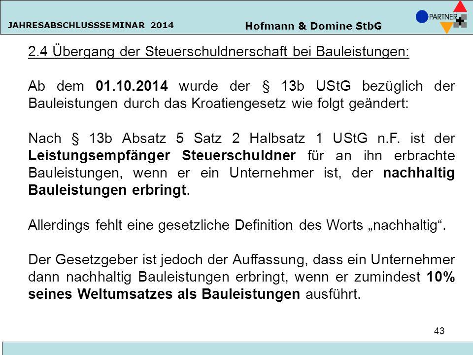 Hofmann & Domine StbG JAHRESABSCHLUSSSEMINAR 2014 43 2.4 Übergang der Steuerschuldnerschaft bei Bauleistungen: Ab dem 01.10.2014 wurde der § 13b UStG