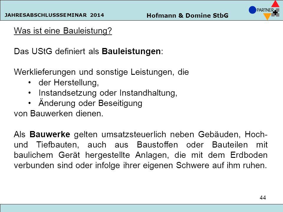 Hofmann & Domine StbG JAHRESABSCHLUSSSEMINAR 2014 44 Was ist eine Bauleistung? Das UStG definiert als Bauleistungen: Werklieferungen und sonstige Leis
