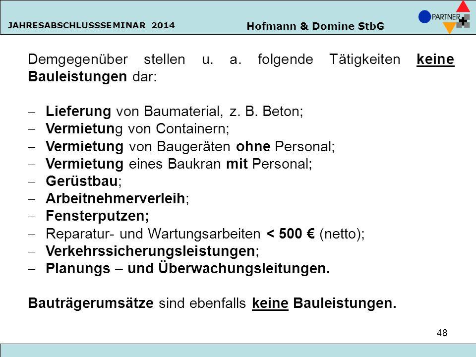 Hofmann & Domine StbG JAHRESABSCHLUSSSEMINAR 2014 48 Demgegenüber stellen u. a. folgende Tätigkeiten keine Bauleistungen dar:  Lieferung von Baumater
