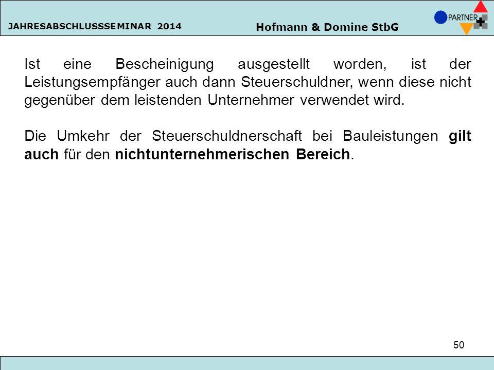 Hofmann & Domine StbG JAHRESABSCHLUSSSEMINAR 2014 50 Ist eine Bescheinigung ausgestellt worden, ist der Leistungsempfänger auch dann Steuerschuldner,