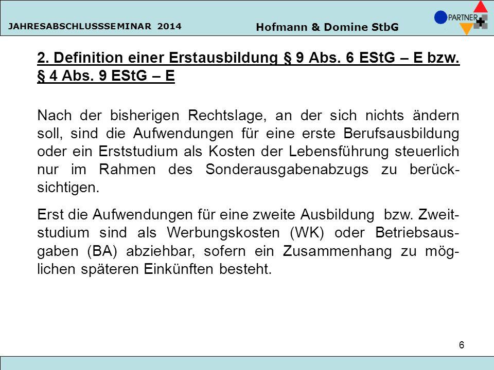 Hofmann & Domine StbG JAHRESABSCHLUSSSEMINAR 2014 6 2. Definition einer Erstausbildung § 9 Abs. 6 EStG – E bzw. § 4 Abs. 9 EStG – E Nach der bisherige