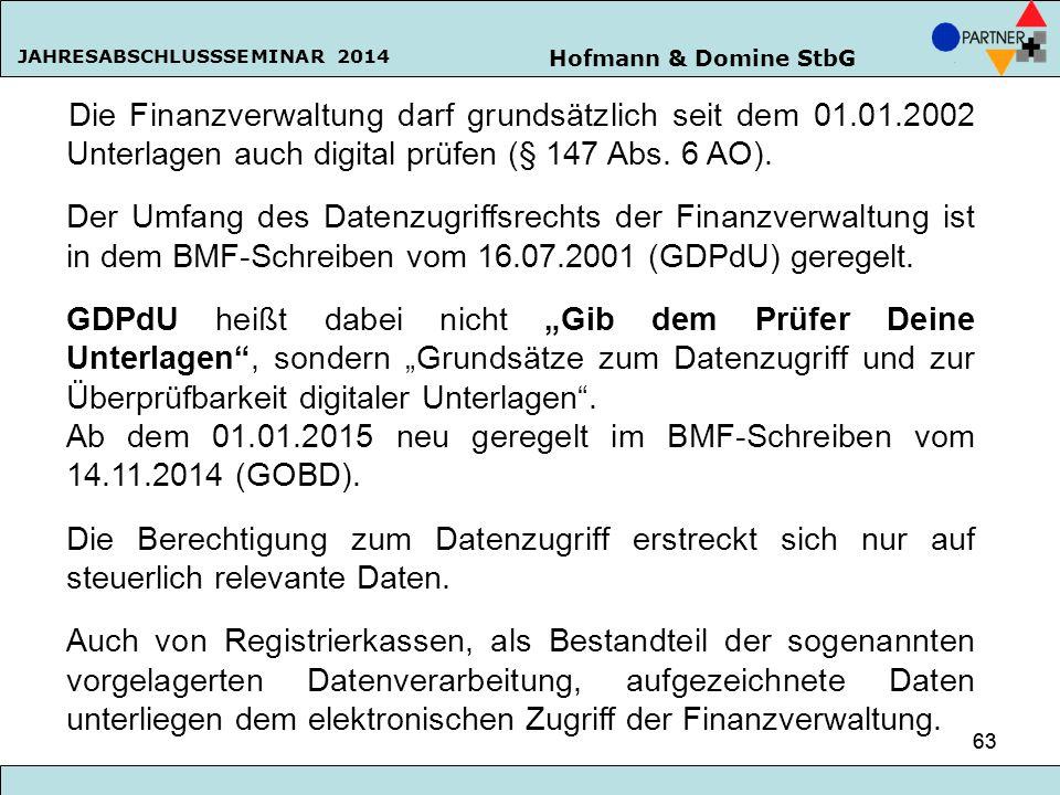 Hofmann & Domine StbG JAHRESABSCHLUSSSEMINAR 2014 63 Die Finanzverwaltung darf grundsätzlich seit dem 01.01.2002 Unterlagen auch digital prüfen (§ 147