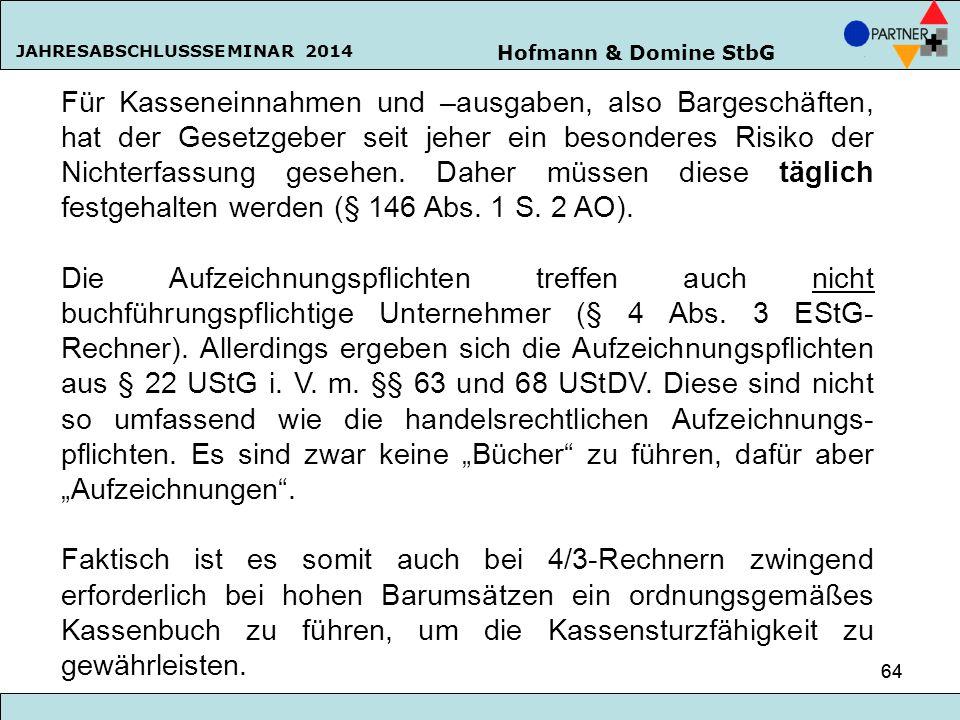 Hofmann & Domine StbG JAHRESABSCHLUSSSEMINAR 2014 64 Für Kasseneinnahmen und –ausgaben, also Bargeschäften, hat der Gesetzgeber seit jeher ein besonde