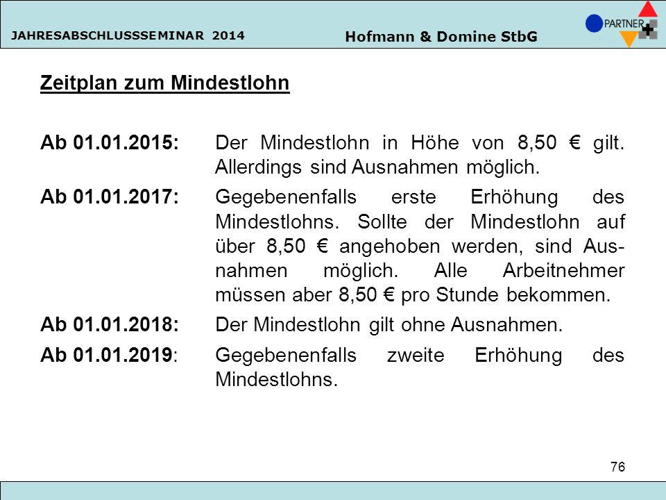 Hofmann & Domine StbG JAHRESABSCHLUSSSEMINAR 2014 76 Zeitplan zum Mindestlohn Ab 01.01.2015:Der Mindestlohn in Höhe von 8,50 € gilt. Allerdings sind A