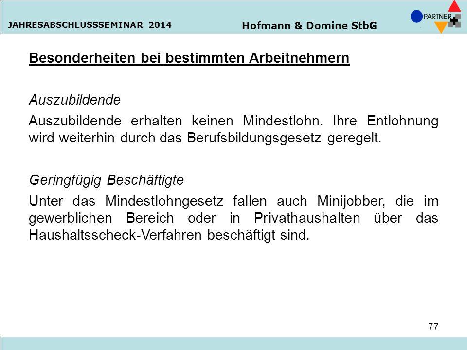 Hofmann & Domine StbG JAHRESABSCHLUSSSEMINAR 2014 77 Besonderheiten bei bestimmten Arbeitnehmern Auszubildende Auszubildende erhalten keinen Mindestlo