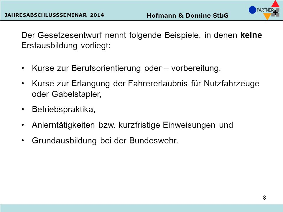 Hofmann & Domine StbG JAHRESABSCHLUSSSEMINAR 2014 8 Der Gesetzesentwurf nennt folgende Beispiele, in denen keine Erstausbildung vorliegt: Kurse zur Be
