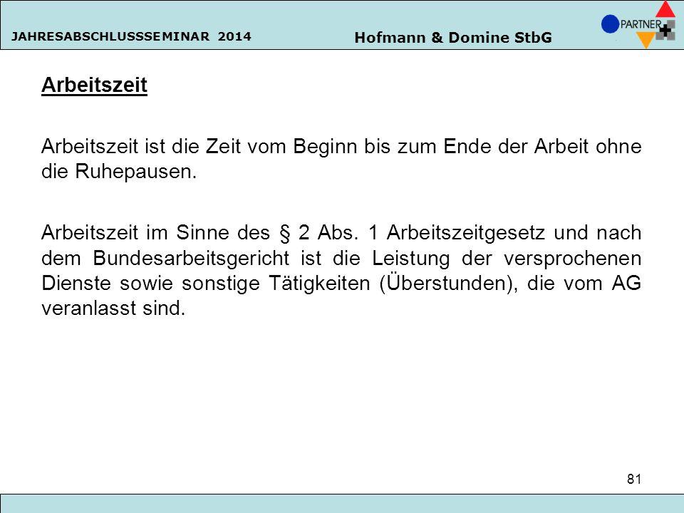 Hofmann & Domine StbG JAHRESABSCHLUSSSEMINAR 2014 81 Arbeitszeit Arbeitszeit ist die Zeit vom Beginn bis zum Ende der Arbeit ohne die Ruhepausen. Arbe