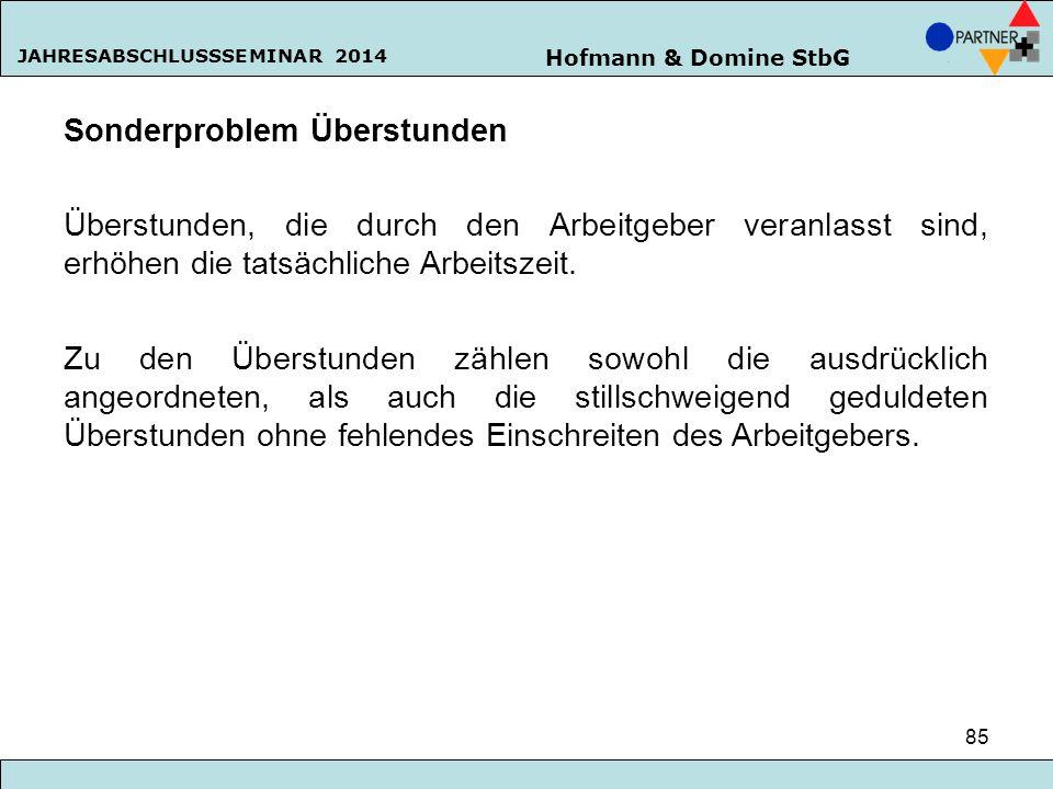 Hofmann & Domine StbG JAHRESABSCHLUSSSEMINAR 2014 85 Sonderproblem Überstunden Überstunden, die durch den Arbeitgeber veranlasst sind, erhöhen die tat
