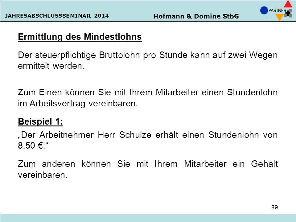 Hofmann & Domine StbG JAHRESABSCHLUSSSEMINAR 2014 89 Ermittlung des Mindestlohns Der steuerpflichtige Bruttolohn pro Stunde kann auf zwei Wegen ermitt