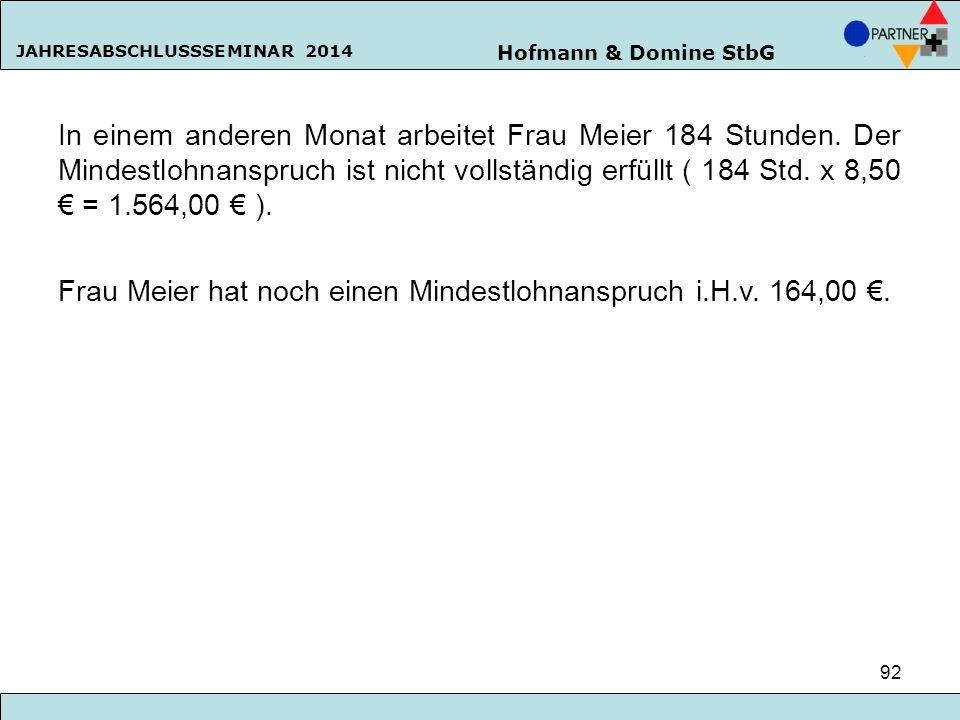 Hofmann & Domine StbG JAHRESABSCHLUSSSEMINAR 2014 92 In einem anderen Monat arbeitet Frau Meier 184 Stunden. Der Mindestlohnanspruch ist nicht vollstä