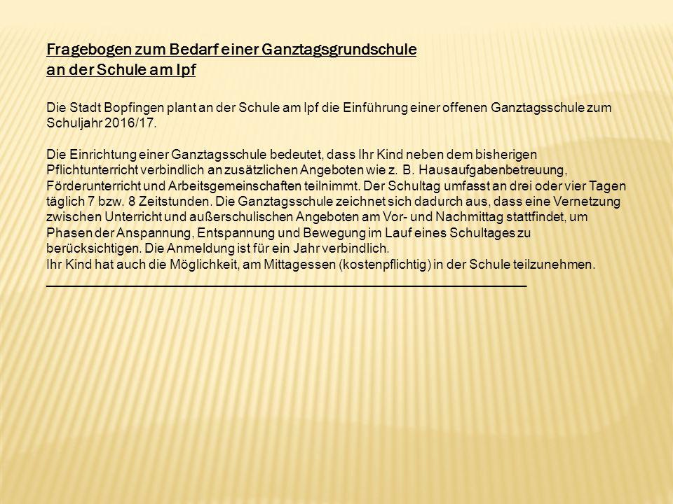 Fragebogen zum Bedarf einer Ganztagsgrundschule an der Schule am Ipf Die Stadt Bopfingen plant an der Schule am Ipf die Einführung einer offenen Ganzt
