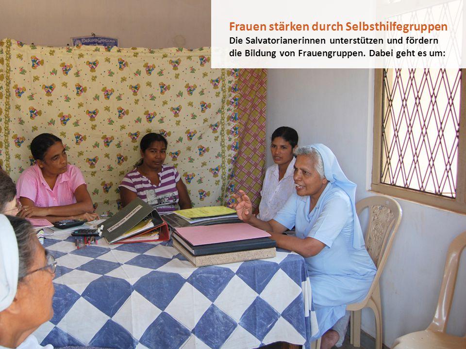 Frauen stärken durch Selbsthilfegruppen Die Salvatorianerinnen unterstützen und fördern die Bildung von Frauengruppen. Dabei geht es um: