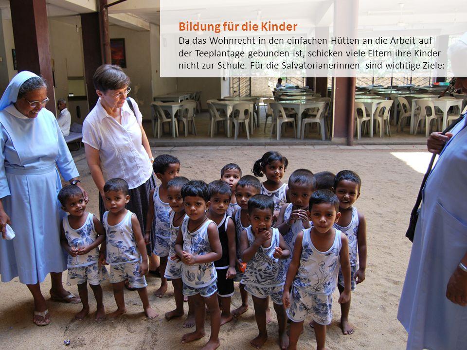 Bildung für die Kinder Da das Wohnrecht in den einfachen Hütten an die Arbeit auf der Teeplantage gebunden ist, schicken viele Eltern ihre Kinder nich