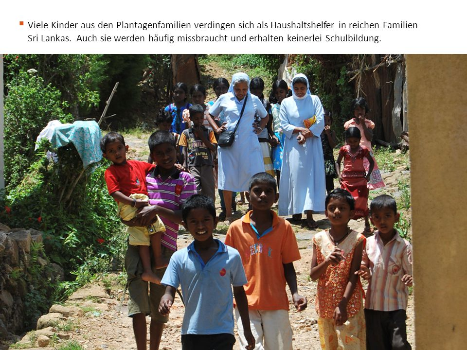  Viele Kinder aus den Plantagenfamilien verdingen sich als Haushaltshelfer in reichen Familien Sri Lankas. Auch sie werden häufig missbraucht und erh