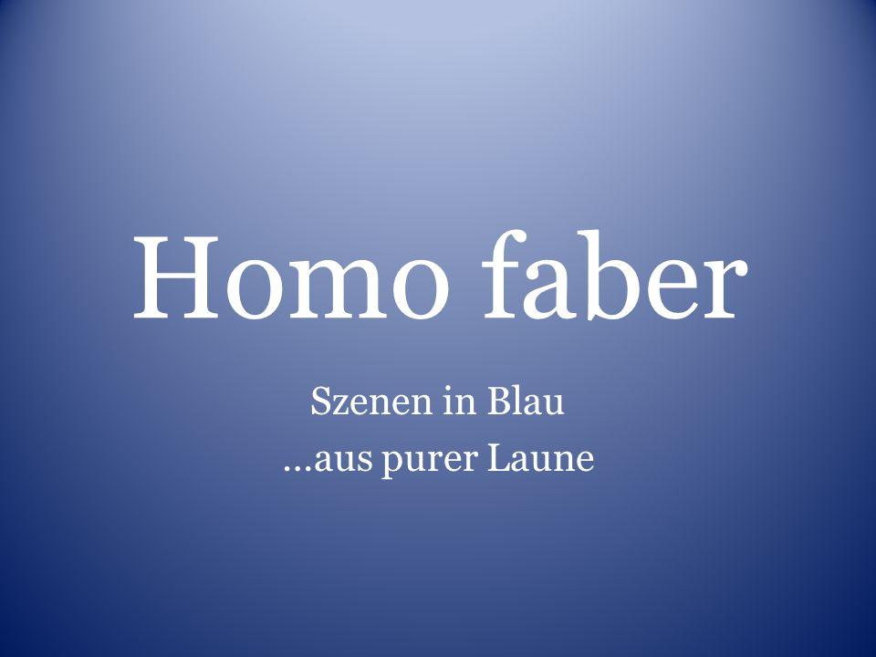 Homo faber Szenen in Blau …aus purer Laune
