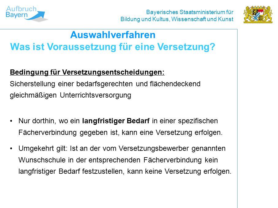 Bayerisches Staatsministerium für Bildung und Kultus, Wissenschaft und Kunst Bedingung für Versetzungsentscheidungen: Sicherstellung einer bedarfsgerechten und flächendeckend gleichmäßigen Unterrichtsversorgung Auswahlverfahren Was ist Voraussetzung für eine Versetzung.