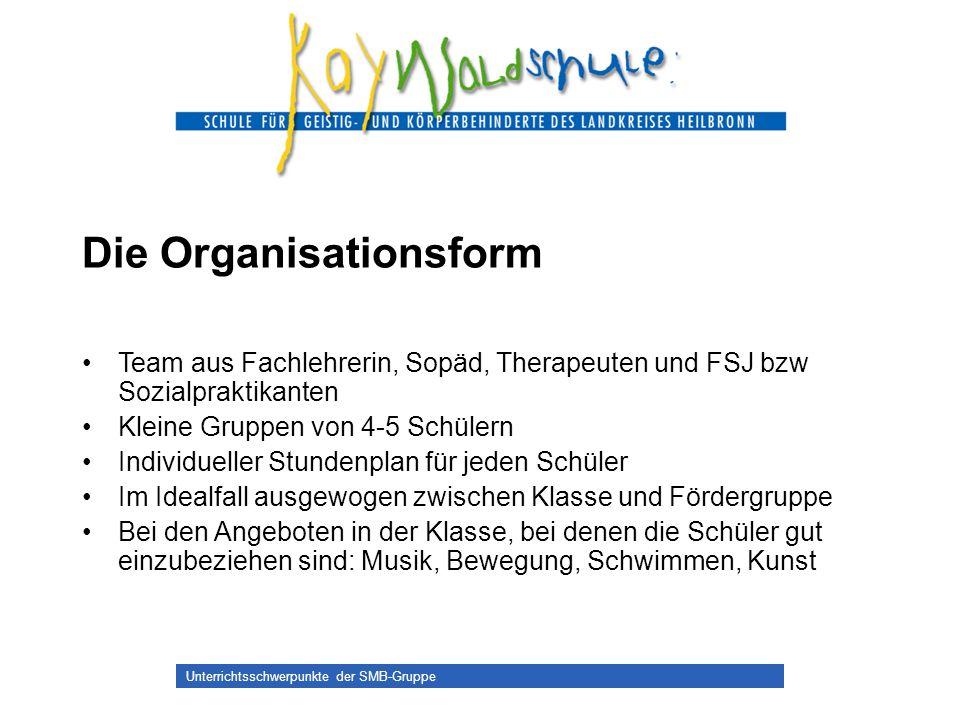 Unterrichtsschwerpunkte der SMB-Gruppe Die Organisationsform Team aus Fachlehrerin, Sopäd, Therapeuten und FSJ bzw Sozialpraktikanten Kleine Gruppen v