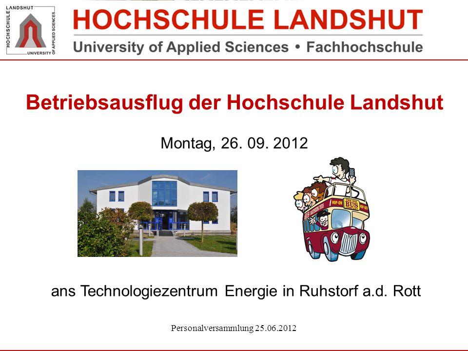 Betriebsausflug der Hochschule Landshut Montag, 26. 09. 2012 Personalversammlung 25.06.2012 ans Technologiezentrum Energie in Ruhstorf a.d. Rott