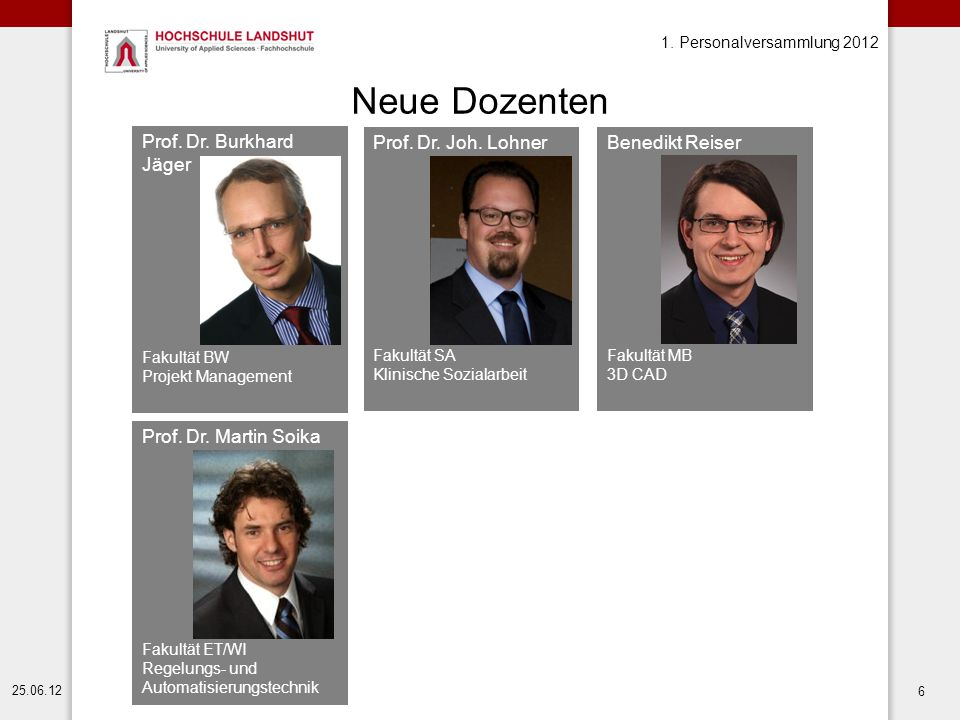1. Personalversammlung 2012 25.06.12 6 Neue Dozenten Prof. Dr. Martin Soika Fakultät ET/WI Regelungs- und Automatisierungstechnik Prof. Dr. Joh. Lohne