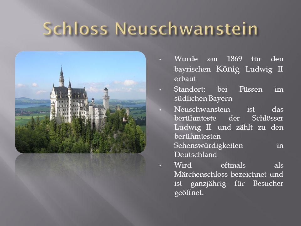 Wurde am 1869 für den bayrischen König Ludwig II erbaut Standort: bei Füssen im südlichen Bayern Neuschwanstein ist das berühmteste der Schlösser Ludwig II.