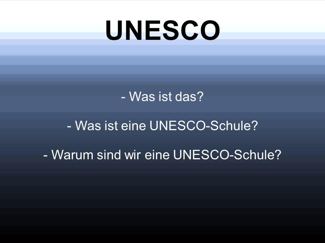 UNESCO - Was ist das? - Was ist eine UNESCO-Schule? - Warum sind wir eine UNESCO-Schule?