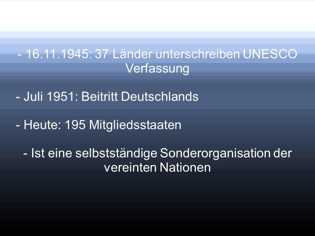 - 16.11.1945: 37 Länder unterschreiben UNESCO Verfassung - Juli 1951: Beitritt Deutschlands - Heute: 195 Mitgliedsstaaten - Ist eine selbstständige So