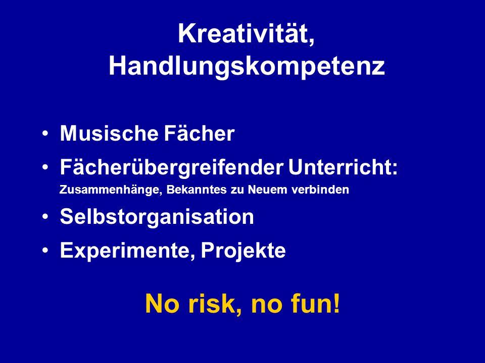 Kreativität, Handlungskompetenz Musische Fächer Fächerübergreifender Unterricht: Zusammenhänge, Bekanntes zu Neuem verbinden Selbstorganisation Experimente, Projekte No risk, no fun!