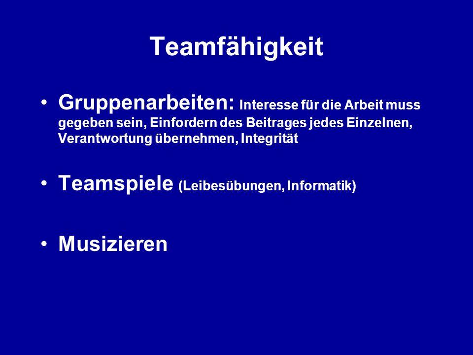 Teamfähigkeit Gruppenarbeiten: Interesse für die Arbeit muss gegeben sein, Einfordern des Beitrages jedes Einzelnen, Verantwortung übernehmen, Integrität Teamspiele (Leibesübungen, Informatik) Musizieren