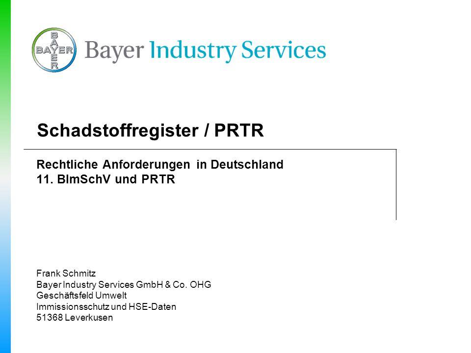 Schadstoffregister / PRTR Rechtliche Anforderungen in Deutschland 11. BImSchV und PRTR Frank Schmitz Bayer Industry Services GmbH & Co. OHG Geschäftsf