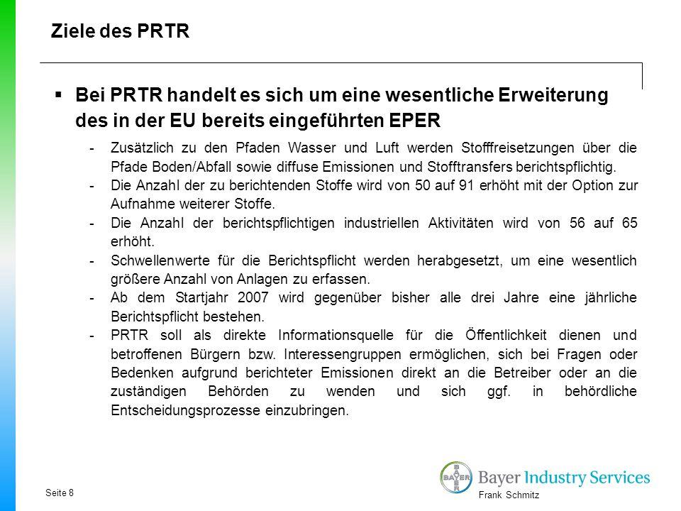 Frank Schmitz Ziele des PRTR  Bei PRTR handelt es sich um eine wesentliche Erweiterung des in der EU bereits eingeführten EPER -Zusätzlich zu den Pfa