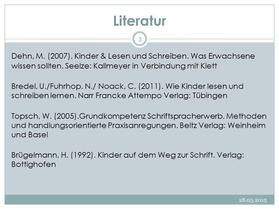 Literatur 28.03.2015 3 Dehn, M. (2007). Kinder & Lesen und Schreiben. Was Erwachsene wissen sollten. Seelze: Kallmeyer in Verbindung mit Klett Bredel,