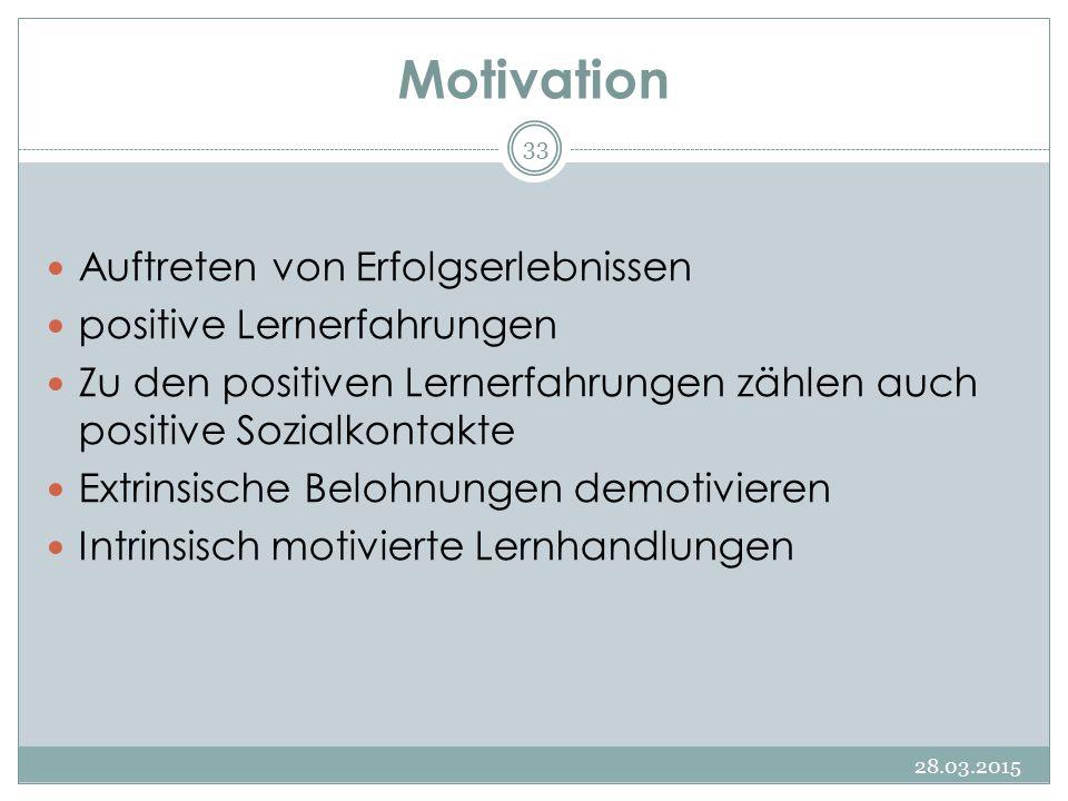 Motivation 28.03.2015 33 Auftreten von Erfolgserlebnissen positive Lernerfahrungen Zu den positiven Lernerfahrungen zählen auch positive Sozialkontakt