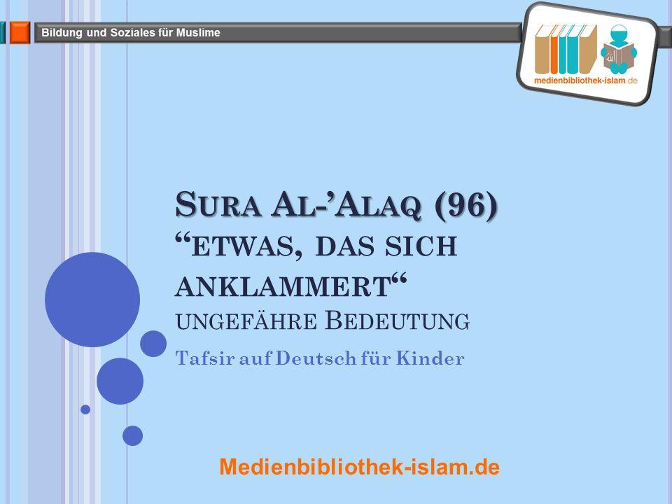 S URA A L -'A LAQ (96) S URA A L -'A LAQ (96) ETWAS, DAS SICH ANKLAMMERT UNGEFÄHRE B EDEUTUNG Tafsir auf Deutsch für Kinder Medienbibliothek-islam.de