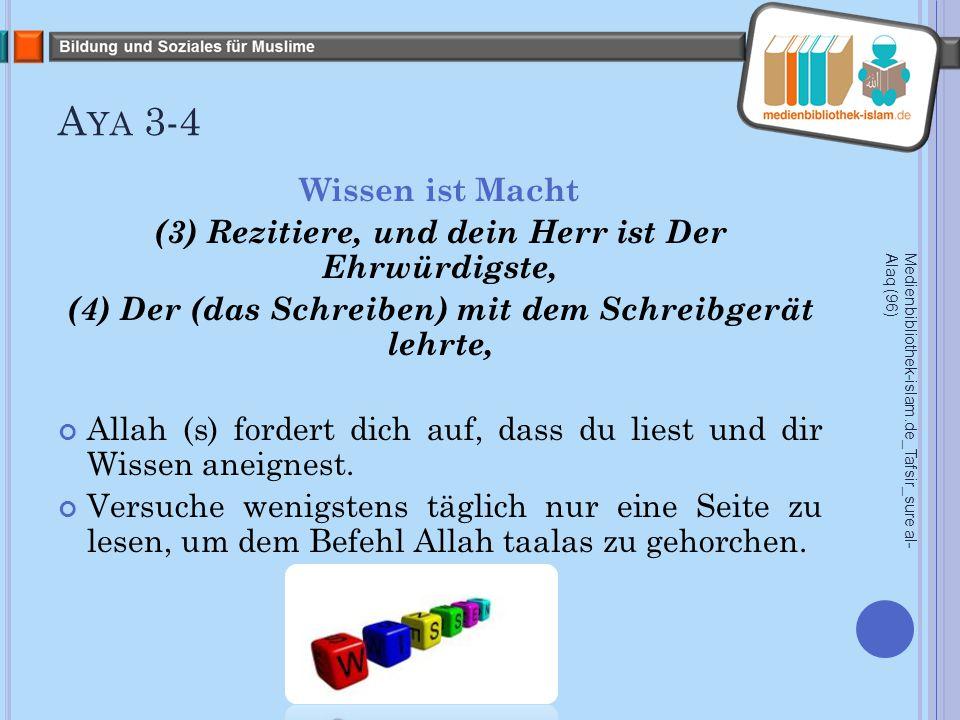 A YA 3-4 Wissen ist Macht (3) Rezitiere, und dein Herr ist Der Ehrwürdigste, (4) Der (das Schreiben) mit dem Schreibgerät lehrte, Allah (s) fordert dich auf, dass du liest und dir Wissen aneignest.