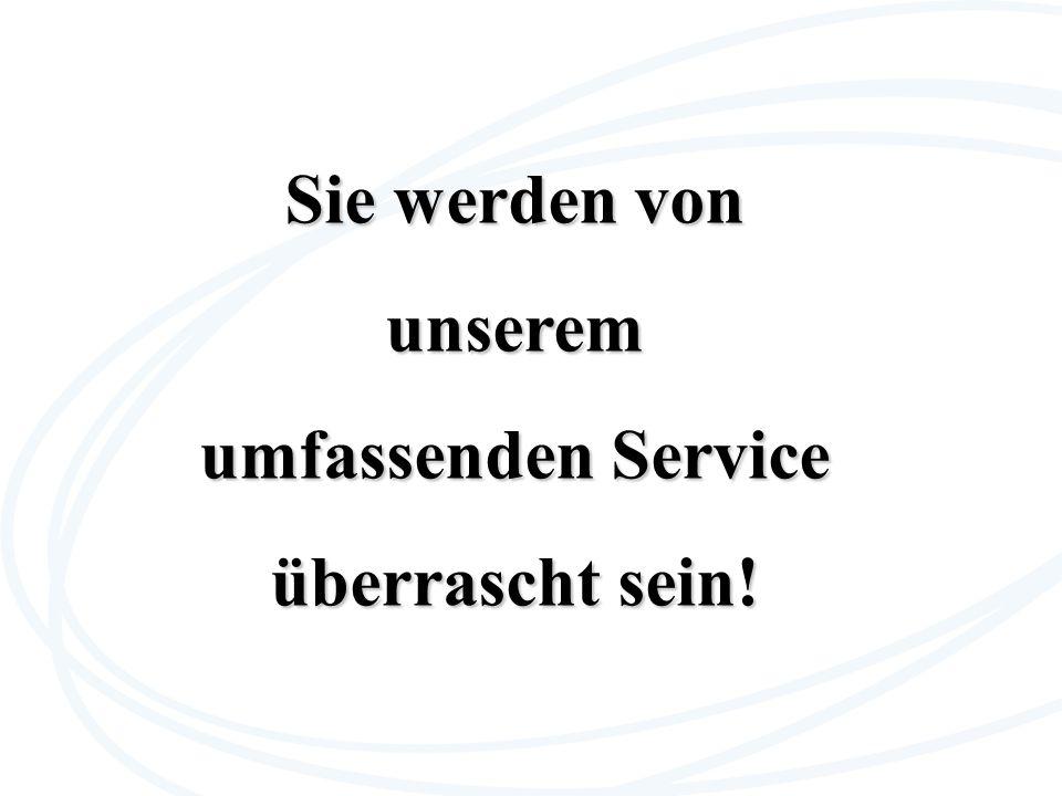 Sie werden von unserem umfassenden Service überrascht sein!