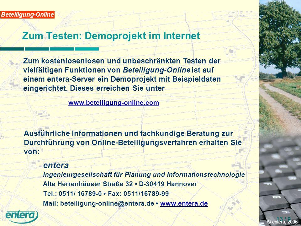 © entera, 2006 13 / 9 Beteiligung-Online Zum Testen: Demoprojekt im Internet entera Ingenieurgesellschaft für Planung und Informationstechnologie Alte Herrenhäuser Straße 32 D-30419 Hannover Tel.: 0511/ 16789-0 Fax: 0511/16789-99 Mail: beteiligung-online@entera.de www.entera.dewww.entera.de Zum kostenlosenlosen und unbeschränkten Testen der vielfältigen Funktionen von Beteiligung-Online ist auf einem entera-Server ein Demoprojekt mit Beispieldaten eingerichtet.