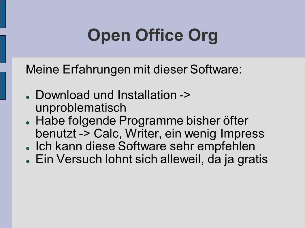 Open Office Org Meine Erfahrungen mit dieser Software: Download und Installation -> unproblematisch Habe folgende Programme bisher öfter benutzt -> Calc, Writer, ein wenig Impress Ich kann diese Software sehr empfehlen Ein Versuch lohnt sich alleweil, da ja gratis