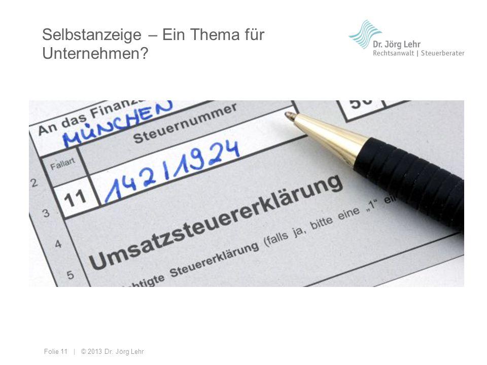 Folie 11 | © 2013 Dr. Jörg Lehr Selbstanzeige – Ein Thema für Unternehmen?
