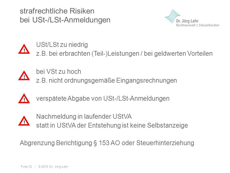 Folie 12 | © 2013 Dr. Jörg Lehr strafrechtliche Risiken bei USt-/LSt-Anmeldungen USt/LSt zu niedrig z.B. bei erbrachten (Teil-)Leistungen / bei geldwe